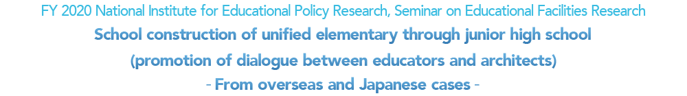 FY 2020 National Institute for Educational Policy Research, Seminar on Educational Facilities Research School construction of unified elementary through junior high school (promotion of dialogue between educators and architects) -From overseas and Japanese cases-